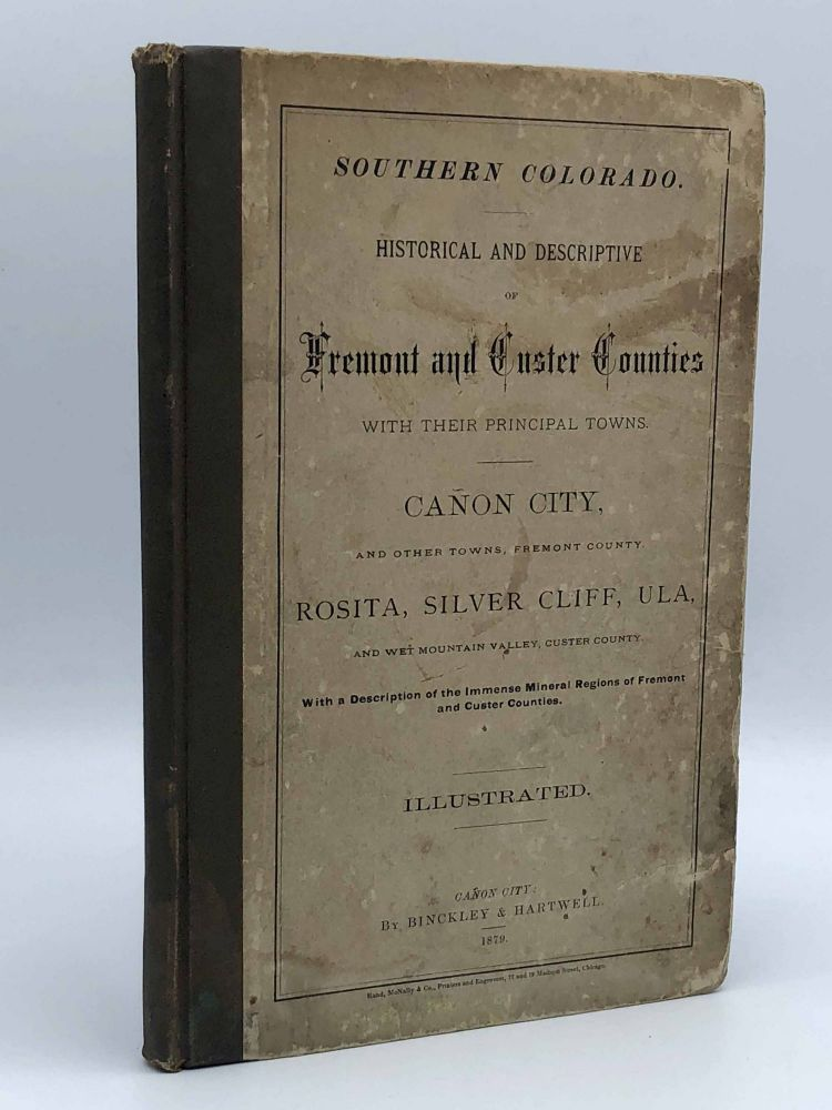 Southern Colorado. Historical and Descriptive of Fremont and Custer Counties with their Principal Towns ... With a Description of the Immense Mineral Regions of Fremont and Custer Counties. BINCKLEY, compilers HARTWELL.