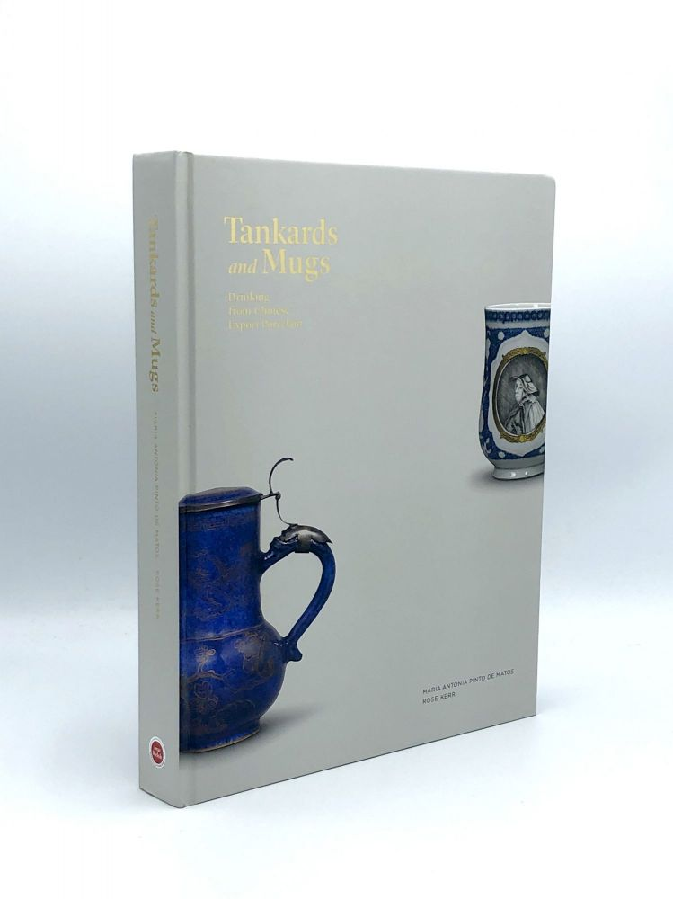 Tankards and Mugs: Drinking from Chinese Export Porcelain. Maria ANTÓNIA, Pinto de MATOS, Rose KERR.