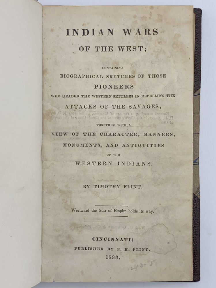 Indian Wars of the West; Containing Biographical Sketches of Those Pioneers Who Headed the Western Settlers in Repelling the Attacks of the Savages Together with a View of the Character, Manners, Monuments, and Antiquities of the Western Indians. Timothy FLINT.
