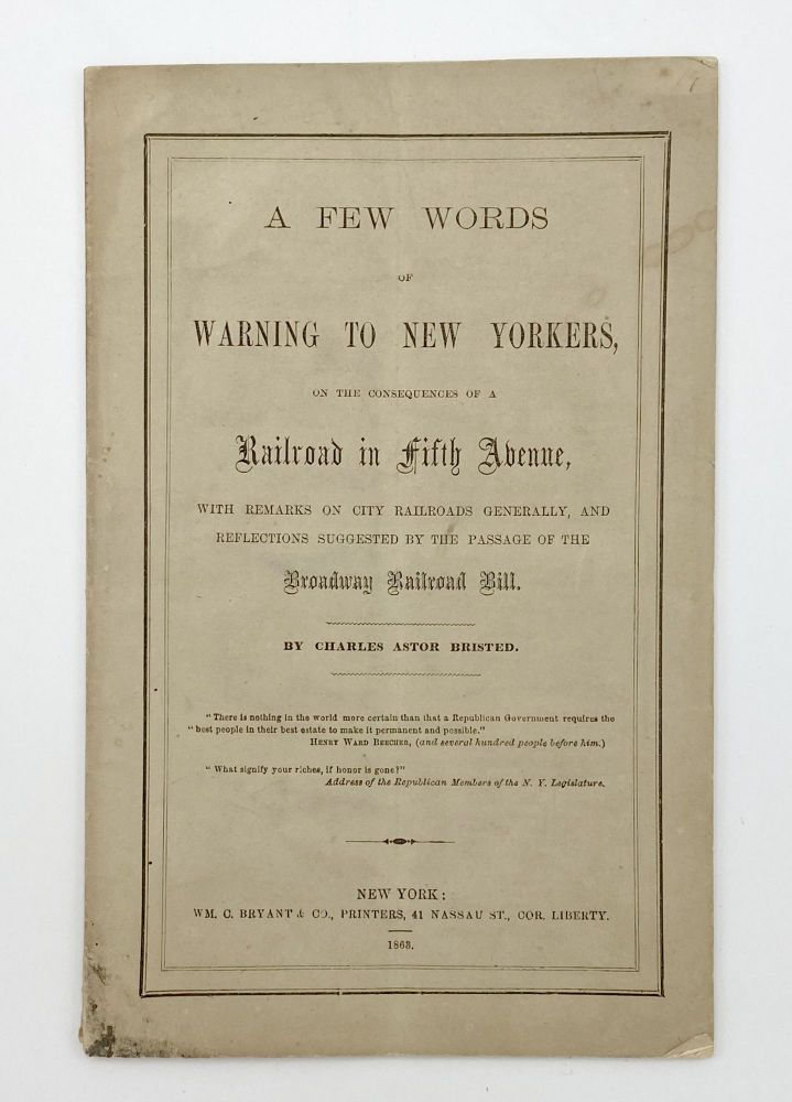 A Few Words of Warning to New Yorkers on the Consequences of a Railroad in Fifth Avenue with Remarks on City Railroads Generally, and Reflections Suggested by the Passage of the Broadway Railroad Bill. Charles Astor BRISTED.