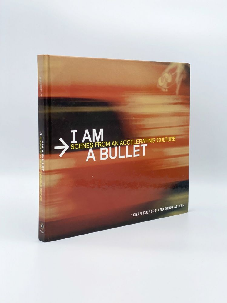 I Am a Bullet: Scenes from an Accelerating Culture. Dean KUIPERS, Doug AITKEN.