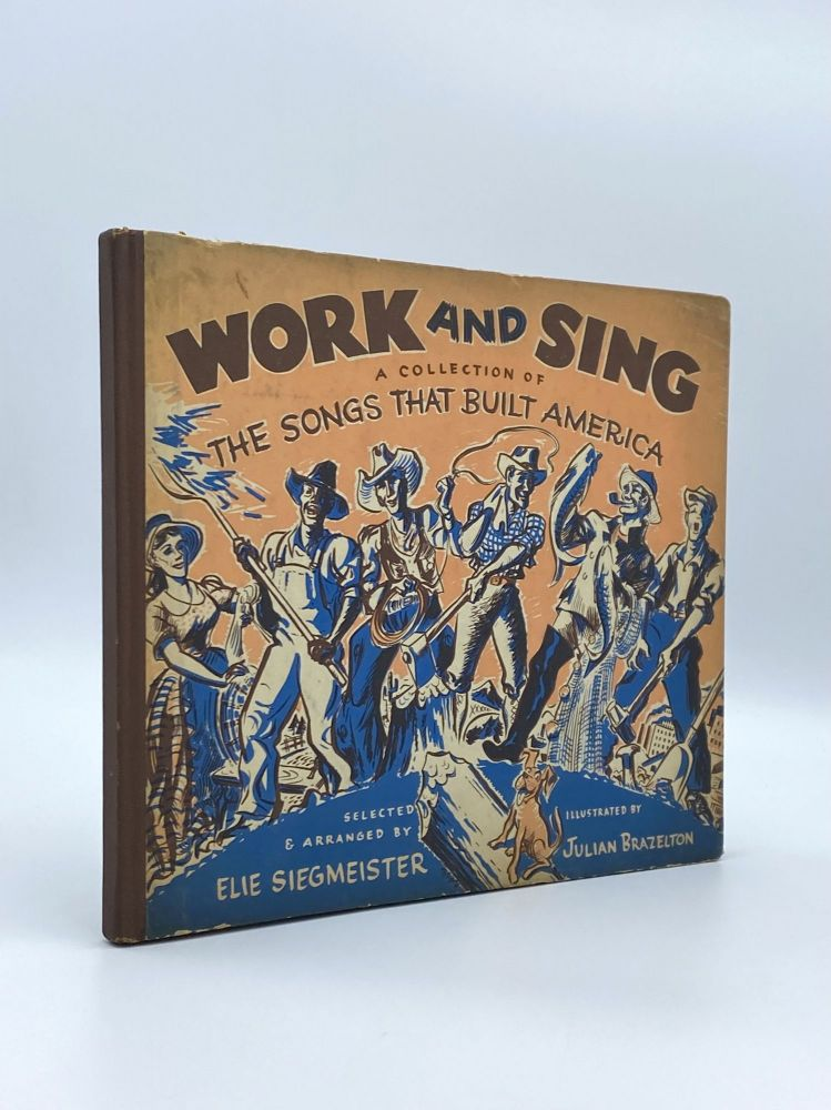 Work and Sing: A Collection of the Songs that Built America. Elie SIEGMEISTER, Julian BRAZELTON.