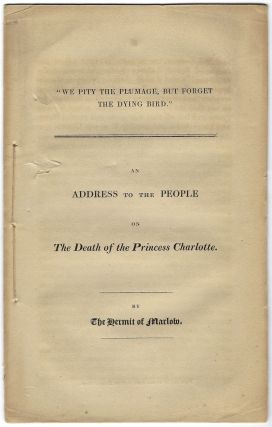 """We Pity the Plumage, But Forget the Dying Bird."" An Address to the People on the Death of the Princess Charlotte. SHELLEY, sshe."