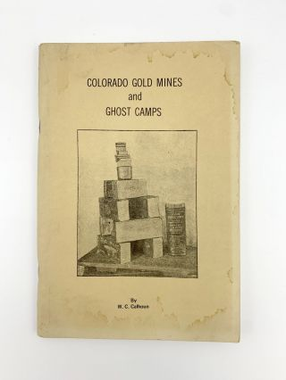 Colorado Gold Mines and Ghost Camps. W. C. CALHOUN