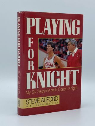 Playing for Knight. My Six Seasons with Coach Knight. Steve ALFORD, John GARRITY